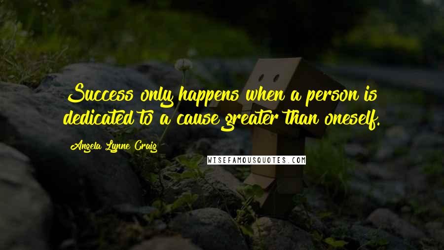 Angela Lynne Craig quotes: Success only happens when a person is dedicated to a cause greater than oneself.