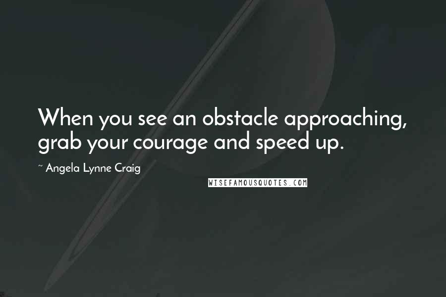 Angela Lynne Craig quotes: When you see an obstacle approaching, grab your courage and speed up.
