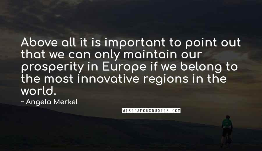 Angela Merkel quotes: Above all it is important to point out that we can only maintain our prosperity in Europe if we belong to the most innovative regions in the world.
