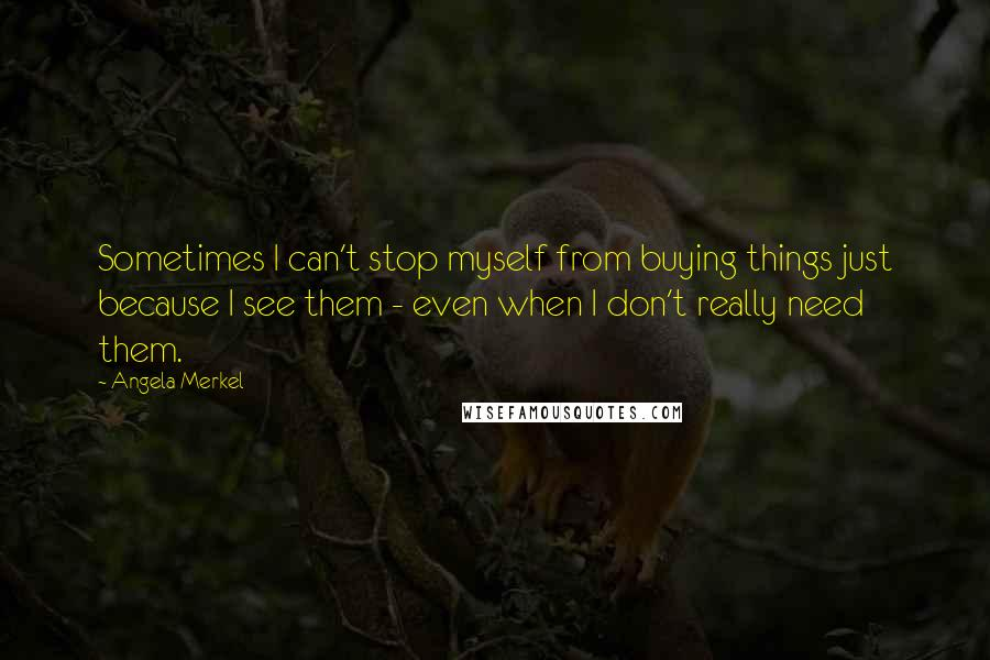Angela Merkel quotes: Sometimes I can't stop myself from buying things just because I see them - even when I don't really need them.