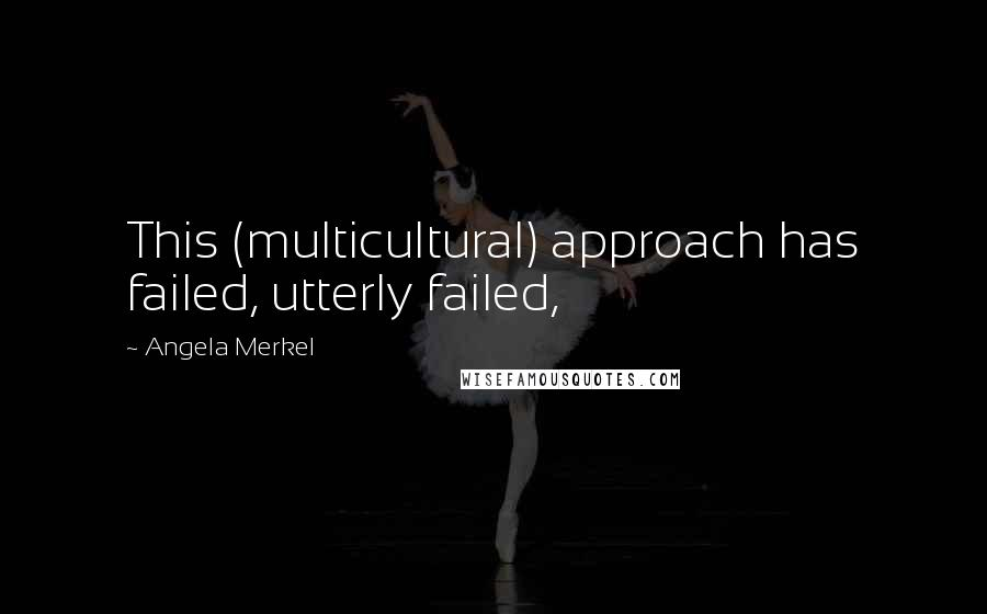 Angela Merkel quotes: This (multicultural) approach has failed, utterly failed,