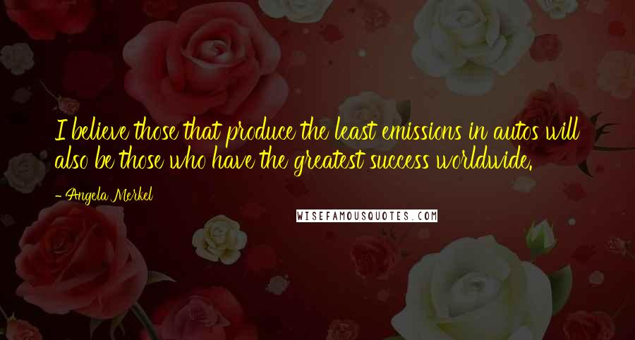 Angela Merkel quotes: I believe those that produce the least emissions in autos will also be those who have the greatest success worldwide.