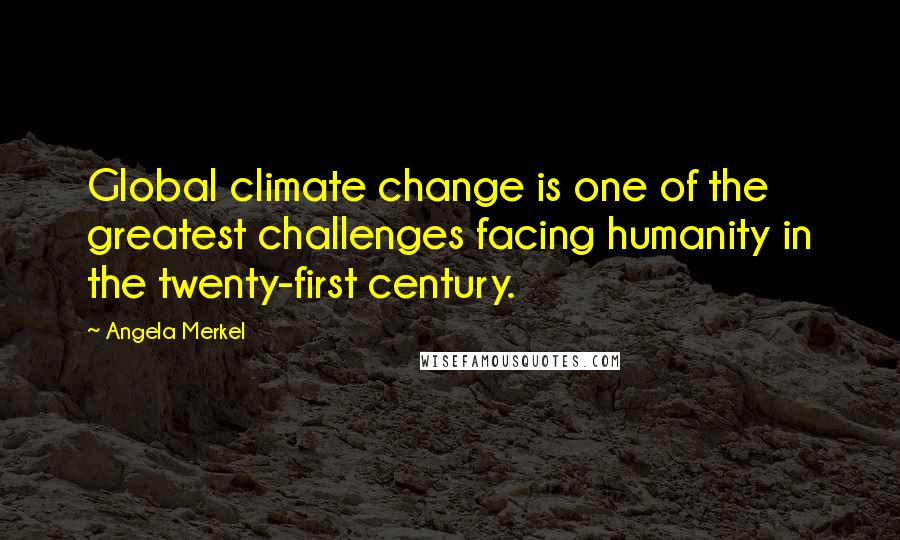 Angela Merkel quotes: Global climate change is one of the greatest challenges facing humanity in the twenty-first century.
