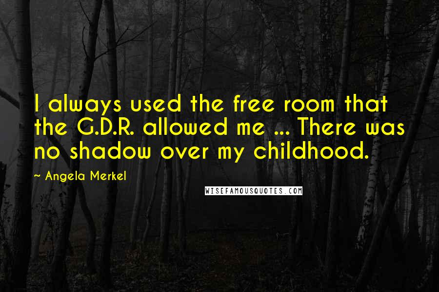 Angela Merkel quotes: I always used the free room that the G.D.R. allowed me ... There was no shadow over my childhood.