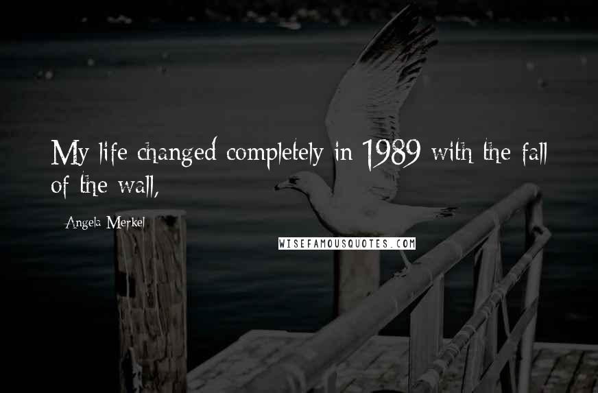 Angela Merkel quotes: My life changed completely in 1989 with the fall of the wall,