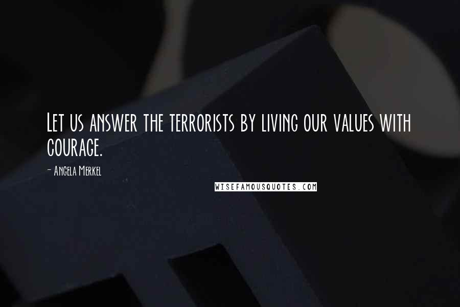 Angela Merkel quotes: Let us answer the terrorists by living our values with courage.