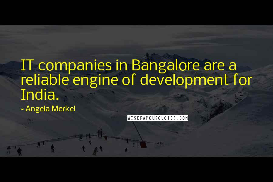 Angela Merkel quotes: IT companies in Bangalore are a reliable engine of development for India.