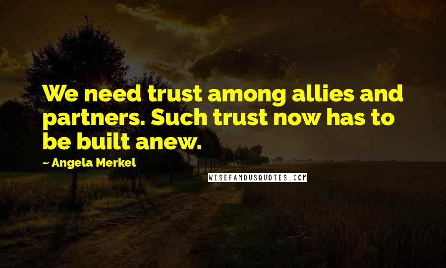 Angela Merkel quotes: We need trust among allies and partners. Such trust now has to be built anew.