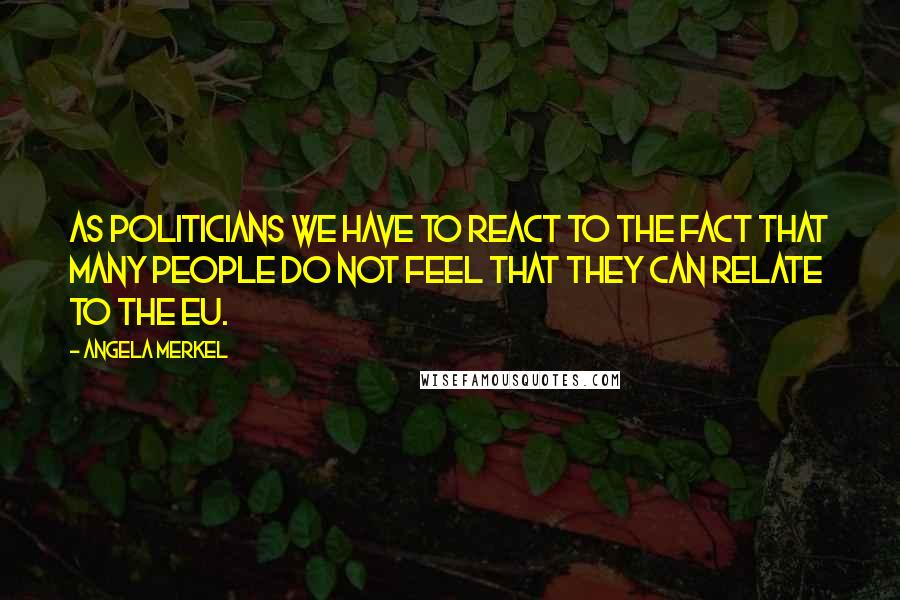 Angela Merkel quotes: As politicians we have to react to the fact that many people do not feel that they can relate to the EU.