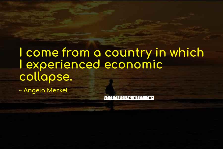 Angela Merkel quotes: I come from a country in which I experienced economic collapse.