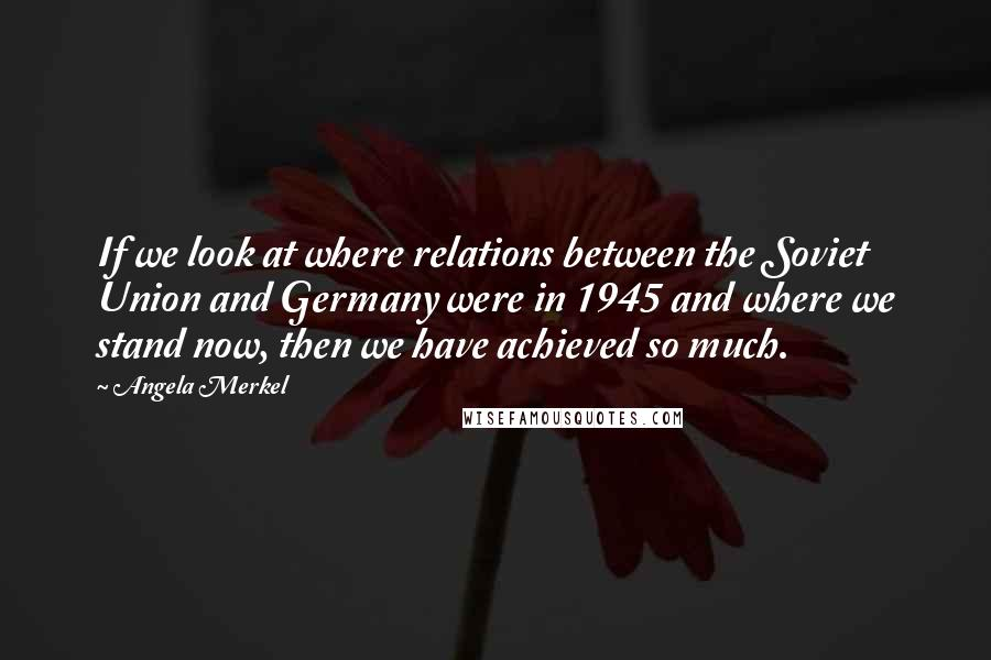 Angela Merkel quotes: If we look at where relations between the Soviet Union and Germany were in 1945 and where we stand now, then we have achieved so much.