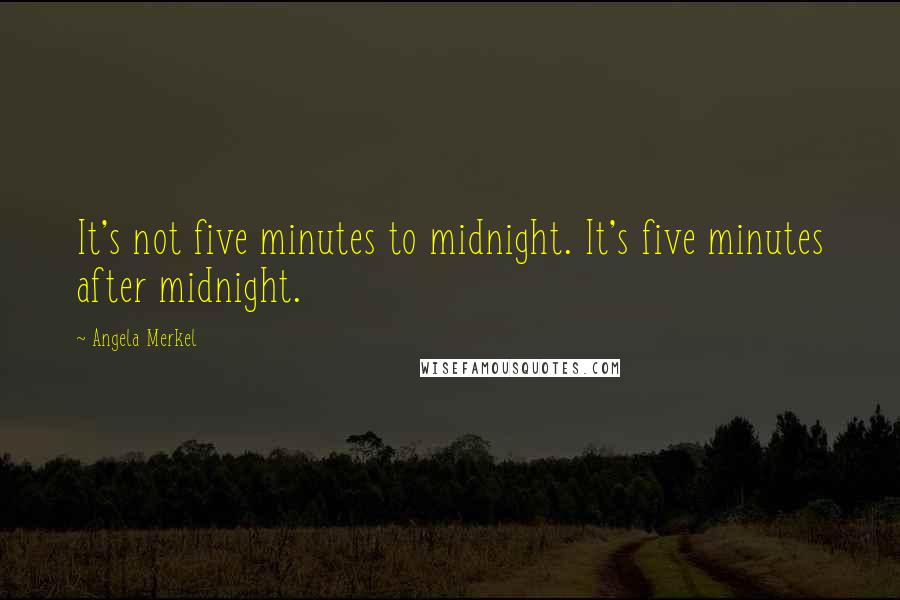 Angela Merkel quotes: It's not five minutes to midnight. It's five minutes after midnight.