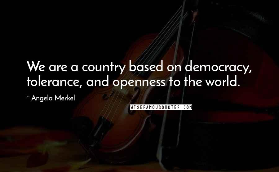 Angela Merkel quotes: We are a country based on democracy, tolerance, and openness to the world.