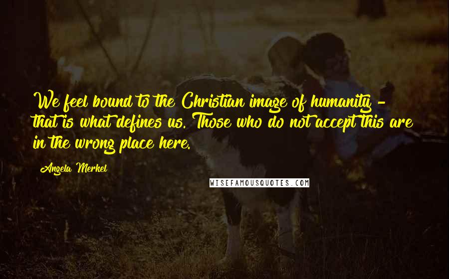 Angela Merkel quotes: We feel bound to the Christian image of humanity - that is what defines us. Those who do not accept this are in the wrong place here.