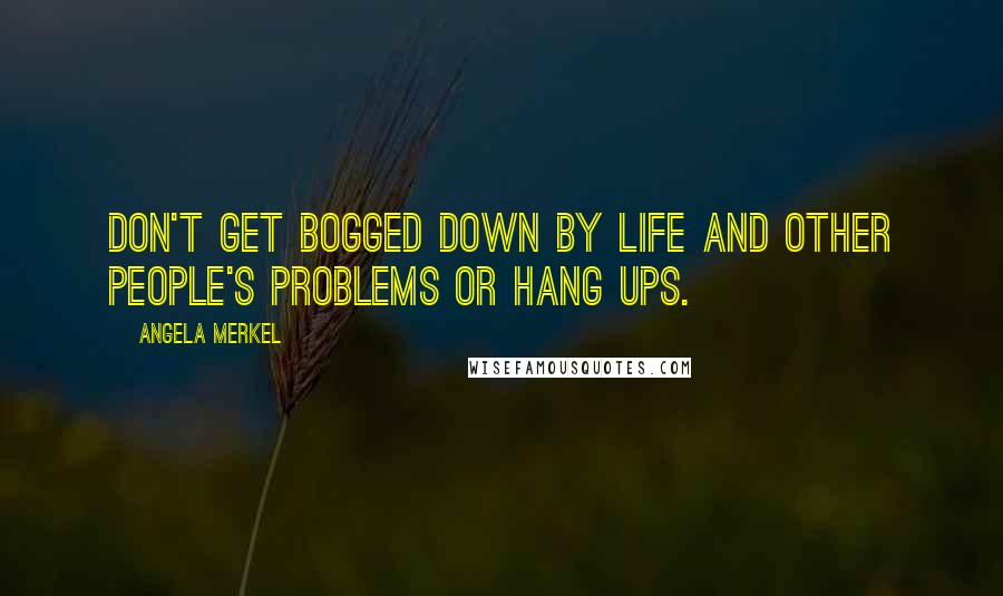 Angela Merkel quotes: Don't get bogged down by life and other people's problems or hang ups.