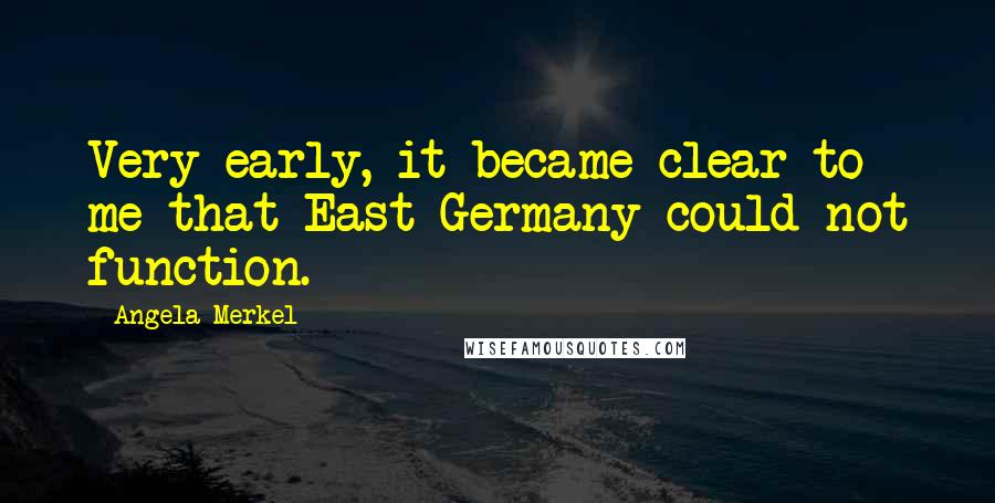 Angela Merkel quotes: Very early, it became clear to me that East Germany could not function.