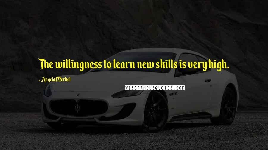 Angela Merkel quotes: The willingness to learn new skills is very high.