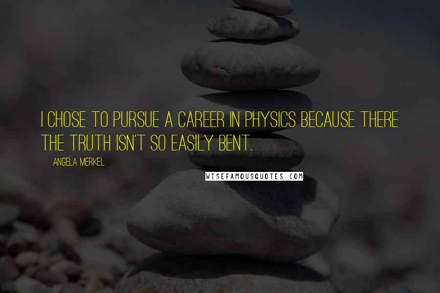 Angela Merkel quotes: I chose to pursue a career in physics because there the truth isn't so easily bent.