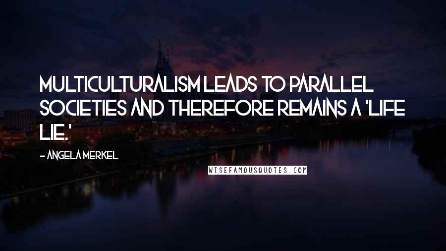 Angela Merkel quotes: Multiculturalism leads to parallel societies and therefore remains a 'life lie.'