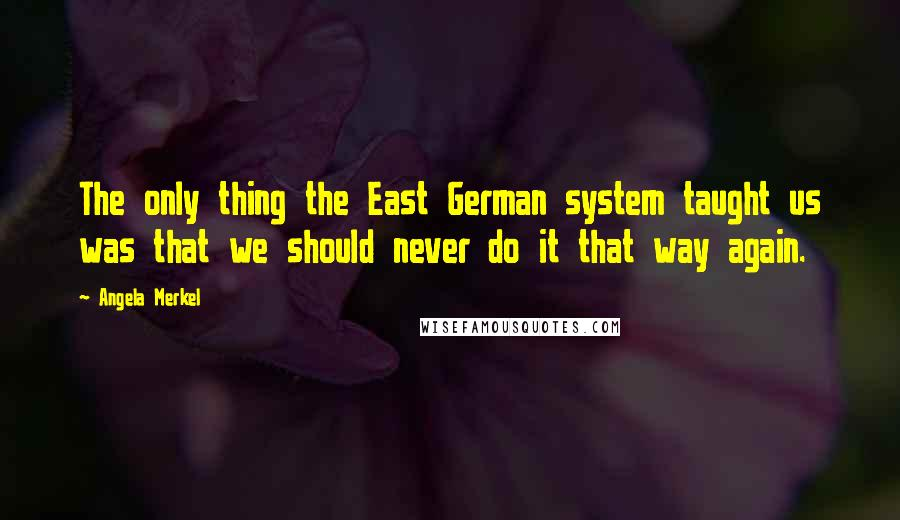 Angela Merkel quotes: The only thing the East German system taught us was that we should never do it that way again.
