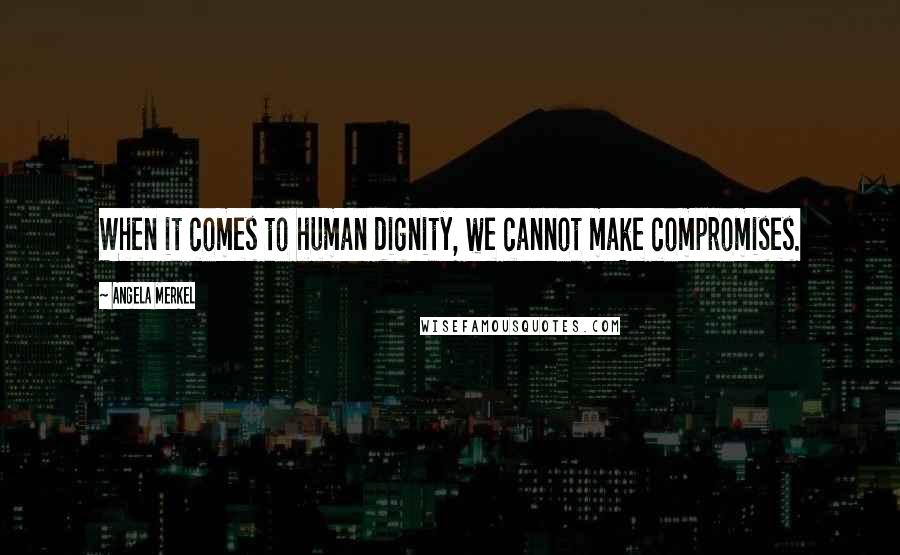 Angela Merkel quotes: When it comes to human dignity, we cannot make compromises.