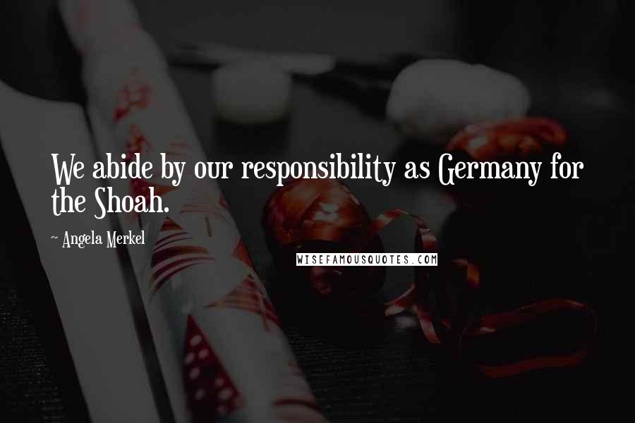 Angela Merkel quotes: We abide by our responsibility as Germany for the Shoah.