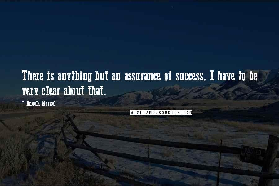 Angela Merkel quotes: There is anything but an assurance of success, I have to be very clear about that.