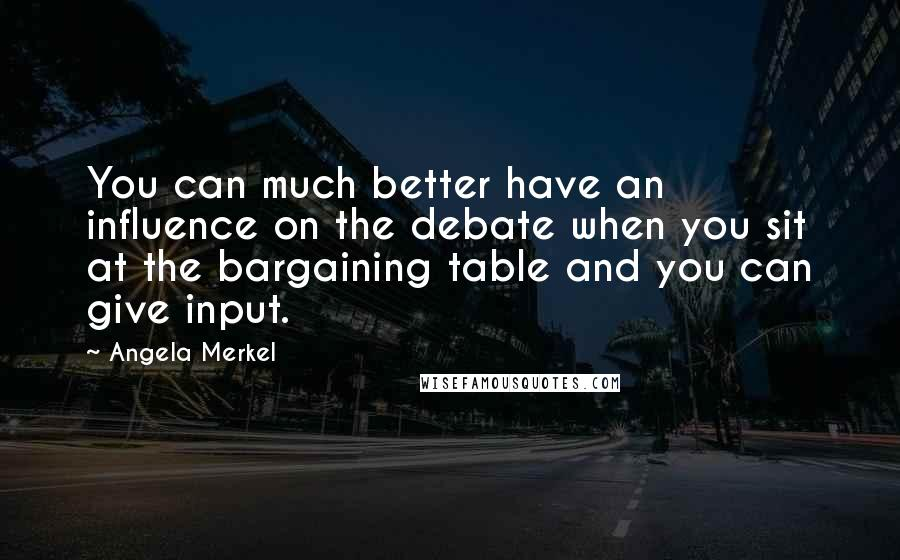 Angela Merkel quotes: You can much better have an influence on the debate when you sit at the bargaining table and you can give input.