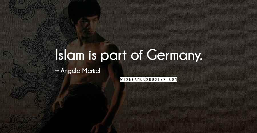 Angela Merkel quotes: Islam is part of Germany.