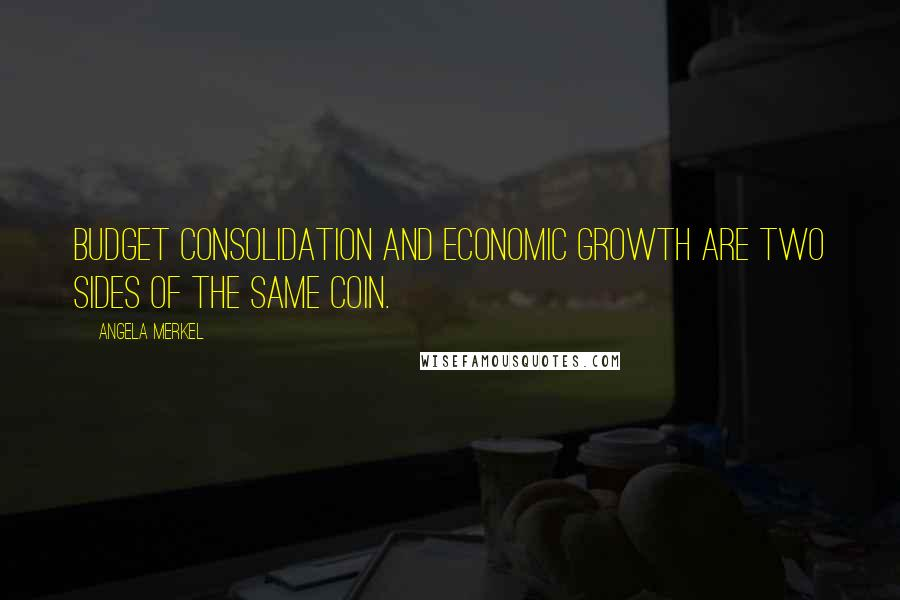Angela Merkel quotes: Budget consolidation and economic growth are two sides of the same coin.