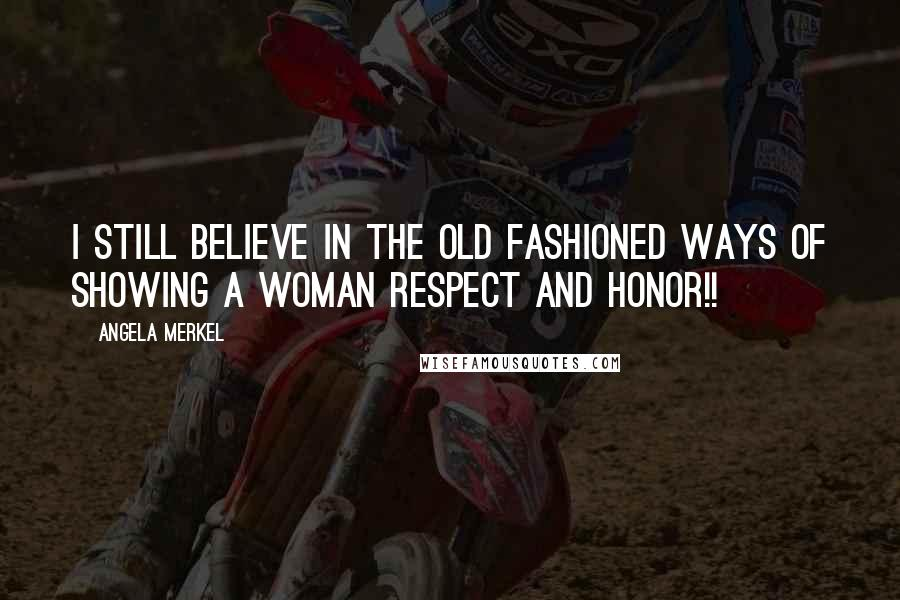 Angela Merkel quotes: I still believe in the old fashioned ways of showing a woman Respect and Honor!!