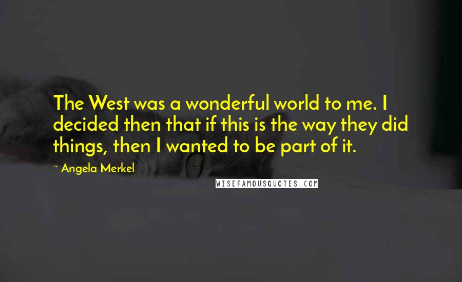 Angela Merkel quotes: The West was a wonderful world to me. I decided then that if this is the way they did things, then I wanted to be part of it.