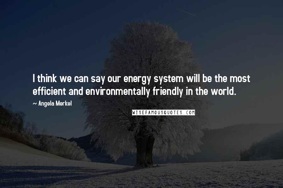 Angela Merkel quotes: I think we can say our energy system will be the most efficient and environmentally friendly in the world.