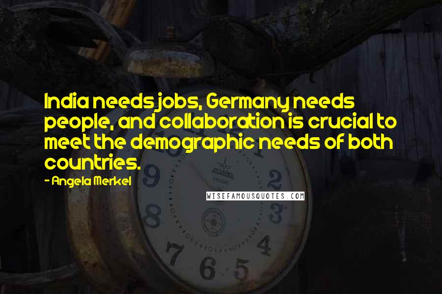 Angela Merkel quotes: India needs jobs, Germany needs people, and collaboration is crucial to meet the demographic needs of both countries.