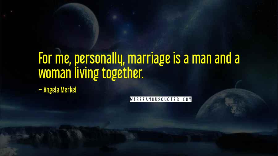 Angela Merkel quotes: For me, personally, marriage is a man and a woman living together.