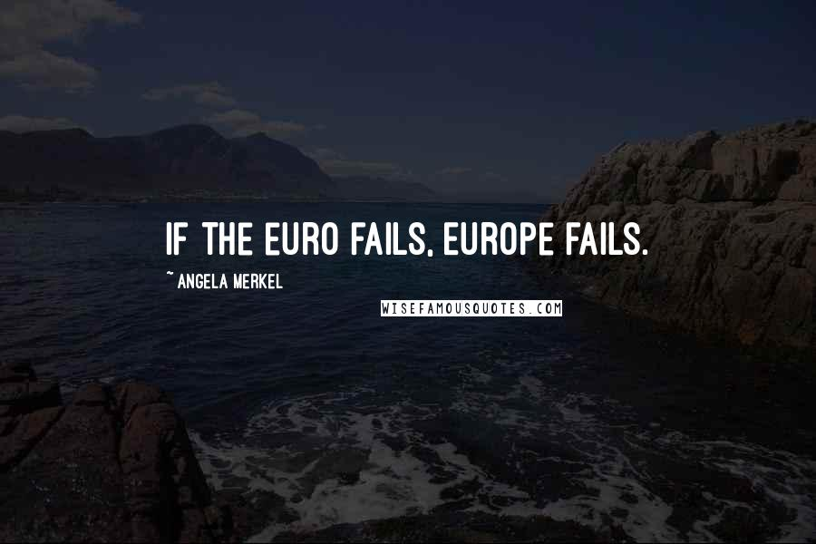 Angela Merkel quotes: If the euro fails, Europe fails.
