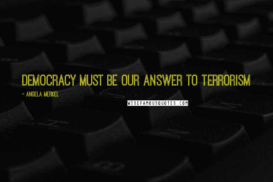 Angela Merkel quotes: Democracy must be our answer to terrorism