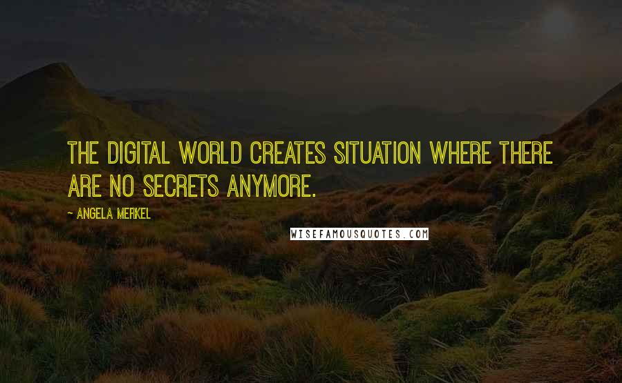 Angela Merkel quotes: The digital world creates situation where there are no secrets anymore.