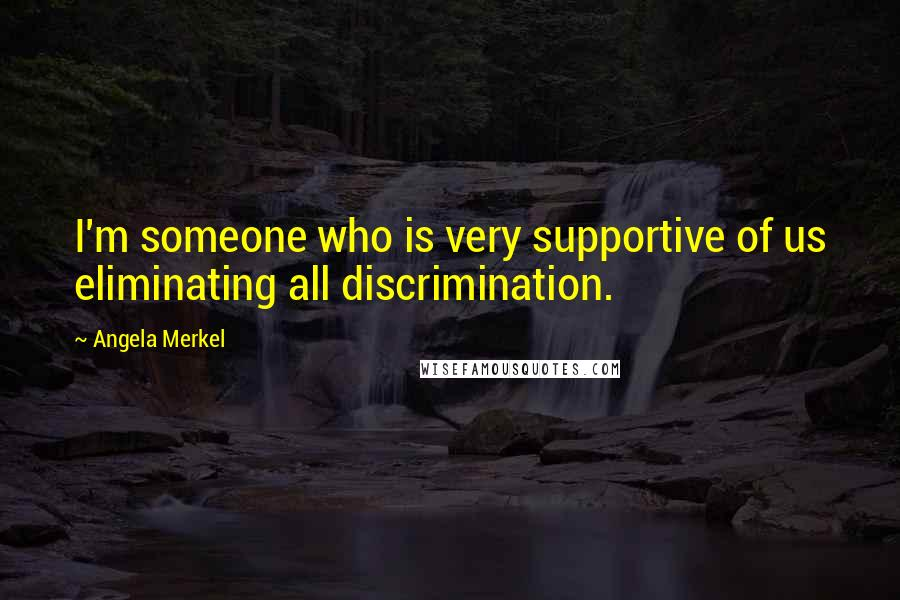 Angela Merkel quotes: I'm someone who is very supportive of us eliminating all discrimination.