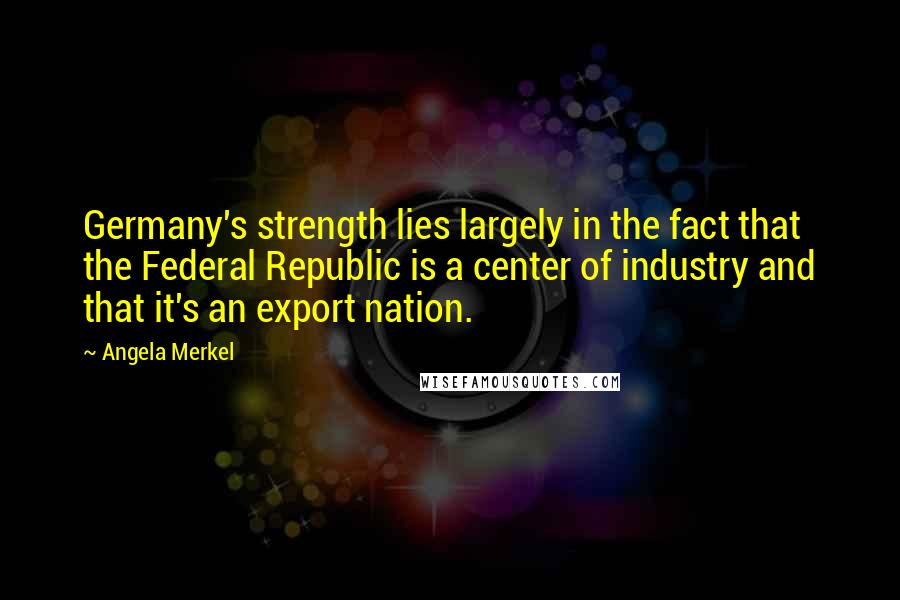 Angela Merkel quotes: Germany's strength lies largely in the fact that the Federal Republic is a center of industry and that it's an export nation.
