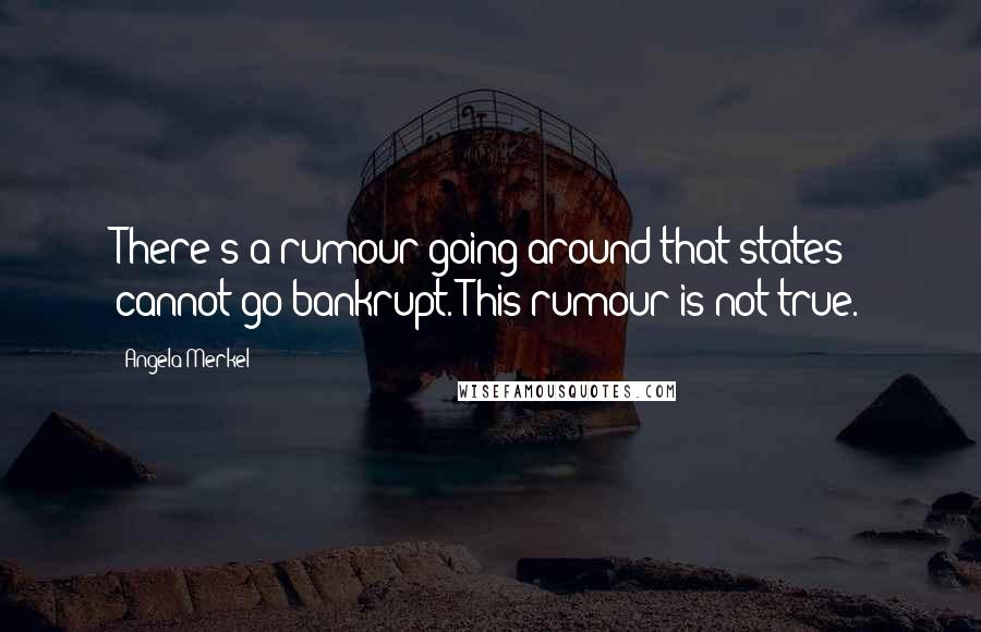 Angela Merkel quotes: There's a rumour going around that states cannot go bankrupt. This rumour is not true.