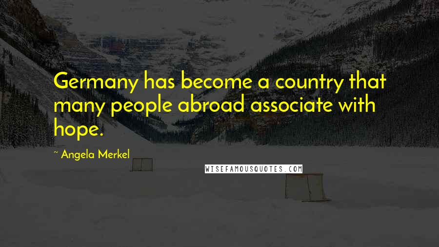 Angela Merkel quotes: Germany has become a country that many people abroad associate with hope.