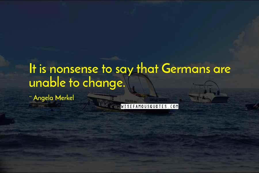 Angela Merkel quotes: It is nonsense to say that Germans are unable to change.