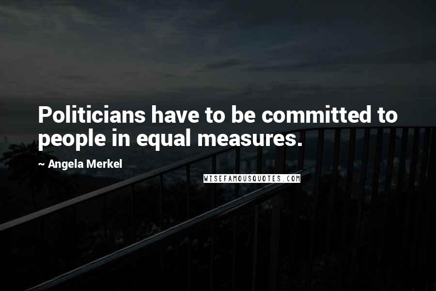 Angela Merkel quotes: Politicians have to be committed to people in equal measures.