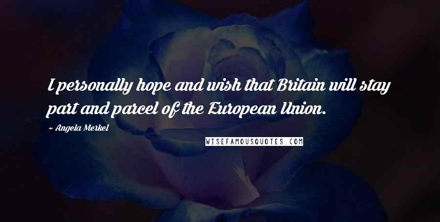 Angela Merkel quotes: I personally hope and wish that Britain will stay part and parcel of the European Union.