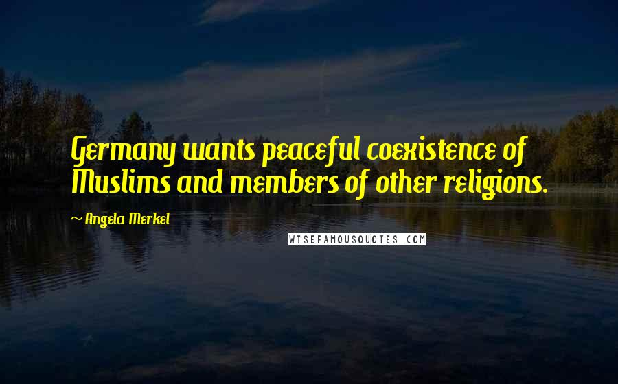 Angela Merkel quotes: Germany wants peaceful coexistence of Muslims and members of other religions.
