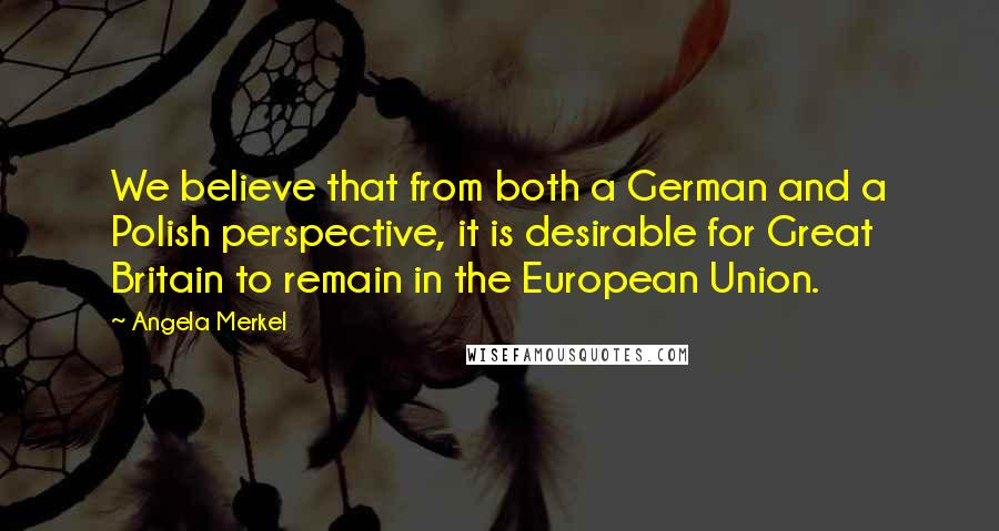 Angela Merkel quotes: We believe that from both a German and a Polish perspective, it is desirable for Great Britain to remain in the European Union.