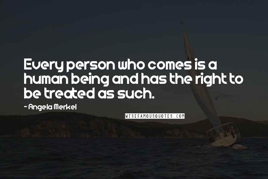 Angela Merkel quotes: Every person who comes is a human being and has the right to be treated as such.