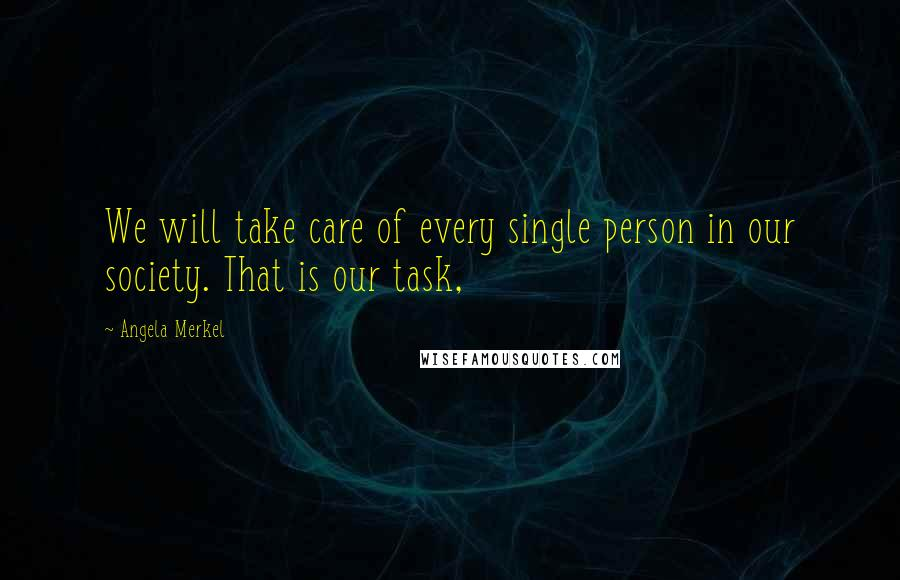 Angela Merkel quotes: We will take care of every single person in our society. That is our task,