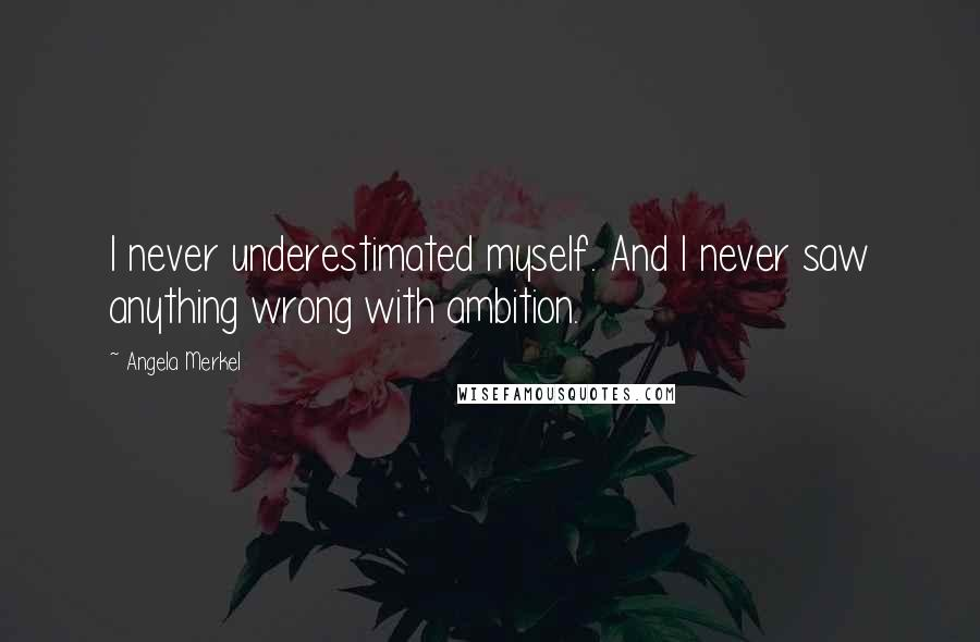 Angela Merkel quotes: I never underestimated myself. And I never saw anything wrong with ambition.